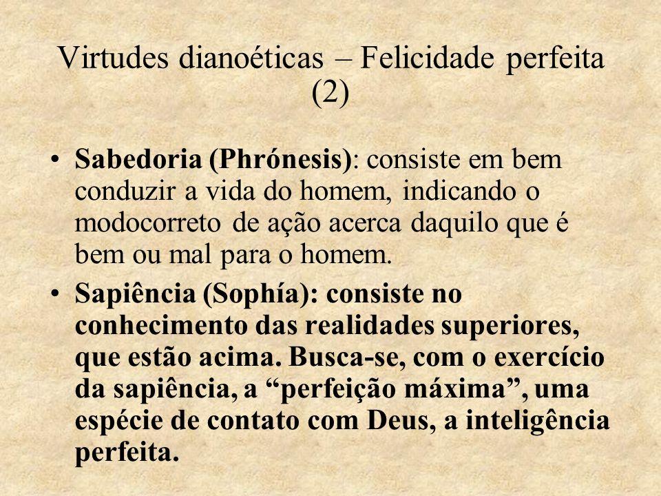 Virtudes dianoéticas – Felicidade perfeita (2) Sabedoria (Phrónesis): consiste em bem conduzir a vida do homem, indicando o modocorreto de ação acerca