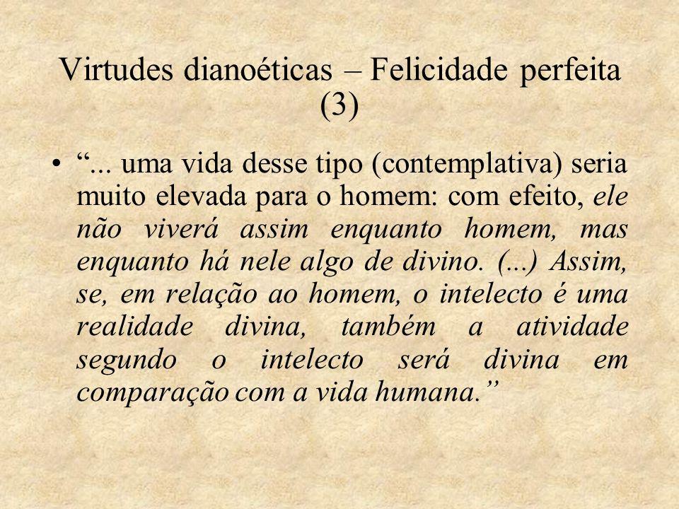 Virtudes dianoéticas – Felicidade perfeita (3)... uma vida desse tipo (contemplativa) seria muito elevada para o homem: com efeito, ele não viverá ass