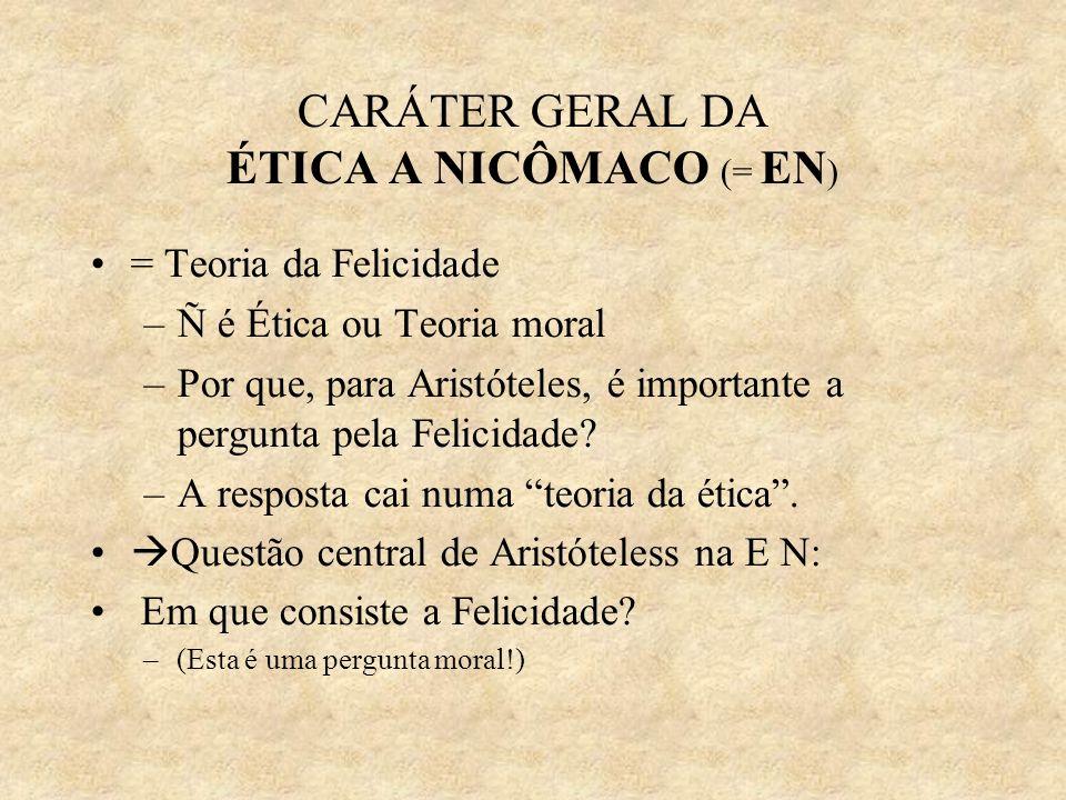 CARÁTER GERAL DA ÉTICA A NICÔMACO (= EN ) = Teoria da Felicidade –Ñ é Ética ou Teoria moral –Por que, para Aristóteles, é importante a pergunta pela F