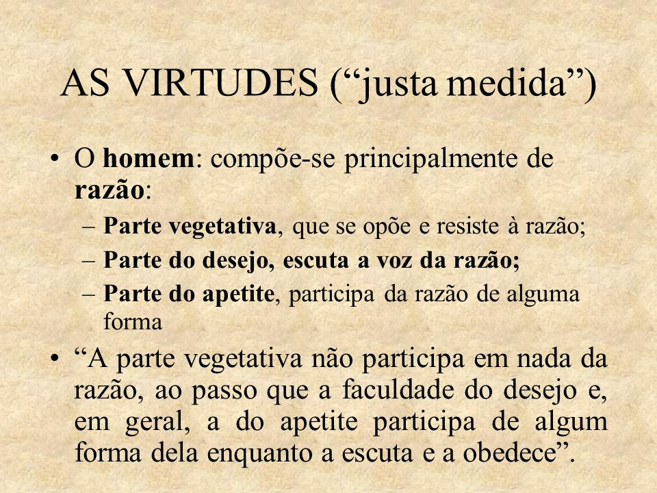 AS VIRTUDES (justa medida) O homem: compõe-se principalmente de razão: –Parte vegetativa, que se opõe e resiste à razão; –Parte do desejo, escuta a vo