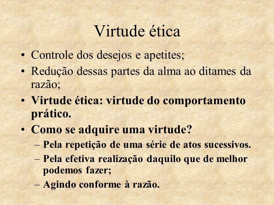 Virtude ética Controle dos desejos e apetites; Redução dessas partes da alma ao ditames da razão; Virtude ética: virtude do comportamento prático. Com