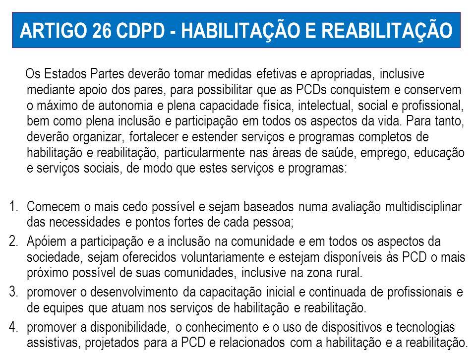 ARTIGO 26 CDPD - HABILITAÇÃO E REABILITAÇÃO Os Estados Partes deverão tomar medidas efetivas e apropriadas, inclusive mediante apoio dos pares, para p