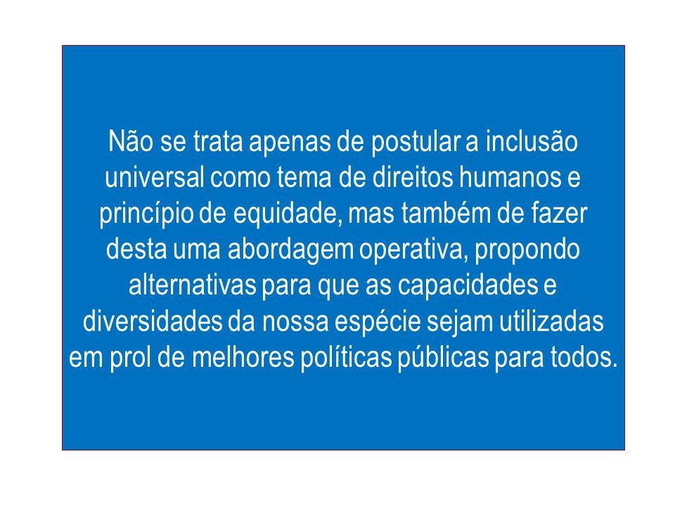 Não se trata apenas de postular a inclusão universal como tema de direitos humanos e princípio de equidade, mas também de fazer desta uma abordagem op