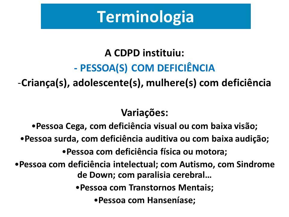Terminologia A CDPD instituiu: - PESSOA(S) COM DEFICIÊNCIA -Criança(s), adolescente(s), mulhere(s) com deficiência Variações: Pessoa Cega, com deficiê