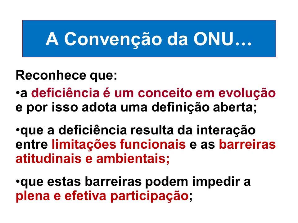 A Convenção da ONU … Reconhece que: a deficiência é um conceito em evolução e por isso adota uma definição aberta; que a deficiência resulta da intera