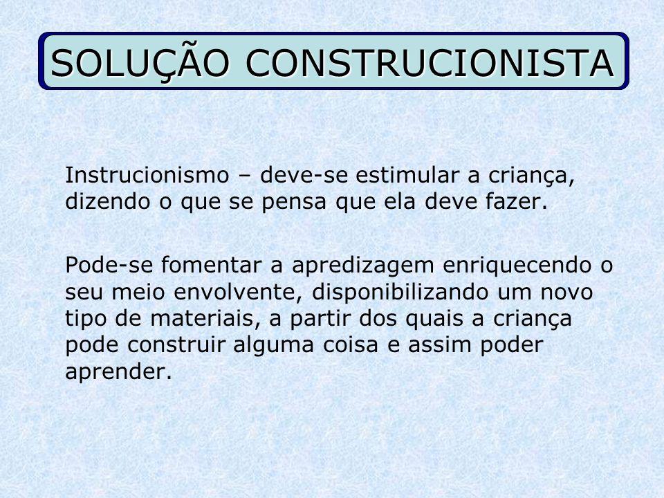 SOLUÇÃO CONSTRUCIONISTA Instrucionismo – deve-se estimular a criança, dizendo o que se pensa que ela deve fazer. Pode-se fomentar a apredizagem enriqu