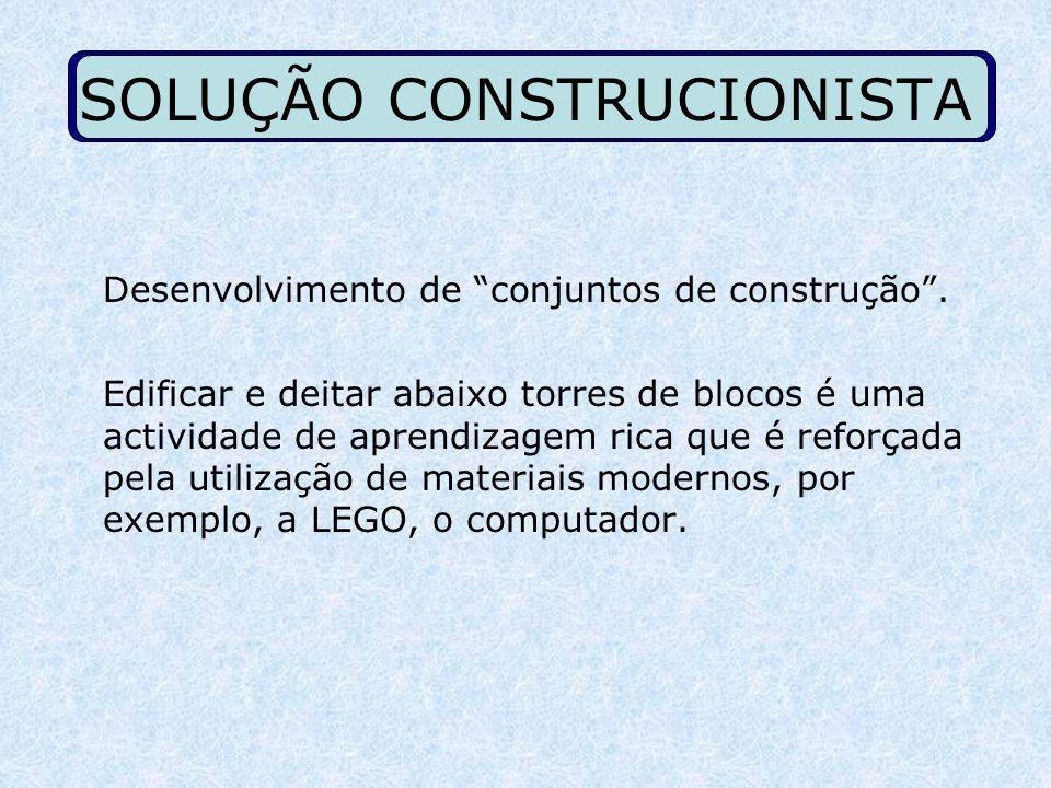 SOLUÇÃO CONSTRUCIONISTA Desenvolvimento de conjuntos de construção. Edificar e deitar abaixo torres de blocos é uma actividade de aprendizagem rica qu