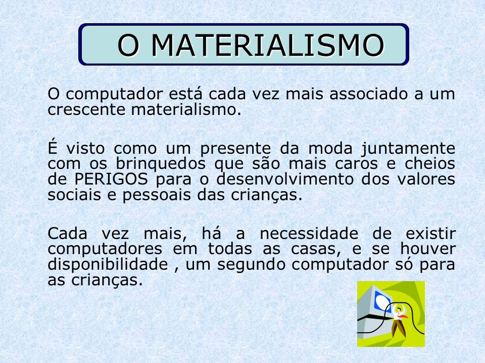 O MATERIALISMO O computador está cada vez mais associado a um crescente materialismo. É visto como um presente da moda juntamente com os brinquedos qu