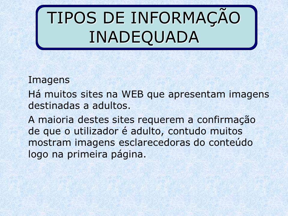 TIPOS DE INFORMAÇÃO INADEQUADA Imagens Há muitos sites na WEB que apresentam imagens destinadas a adultos. A maioria destes sites requerem a confirmaç