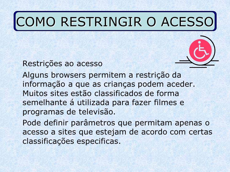 COMO RESTRINGIR O ACESSO Restrições ao acesso Alguns browsers permitem a restrição da informação a que as crianças podem aceder. Muitos sites estão cl