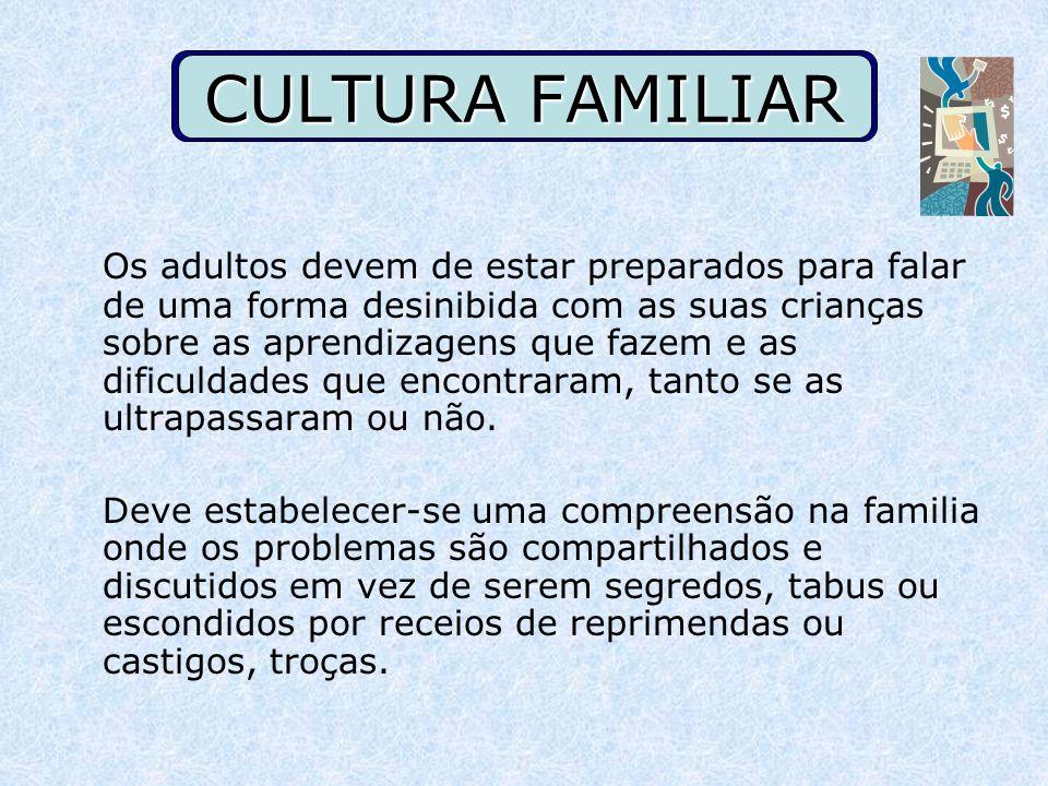 CULTURA FAMILIAR Os adultos devem de estar preparados para falar de uma forma desinibida com as suas crianças sobre as aprendizagens que fazem e as di