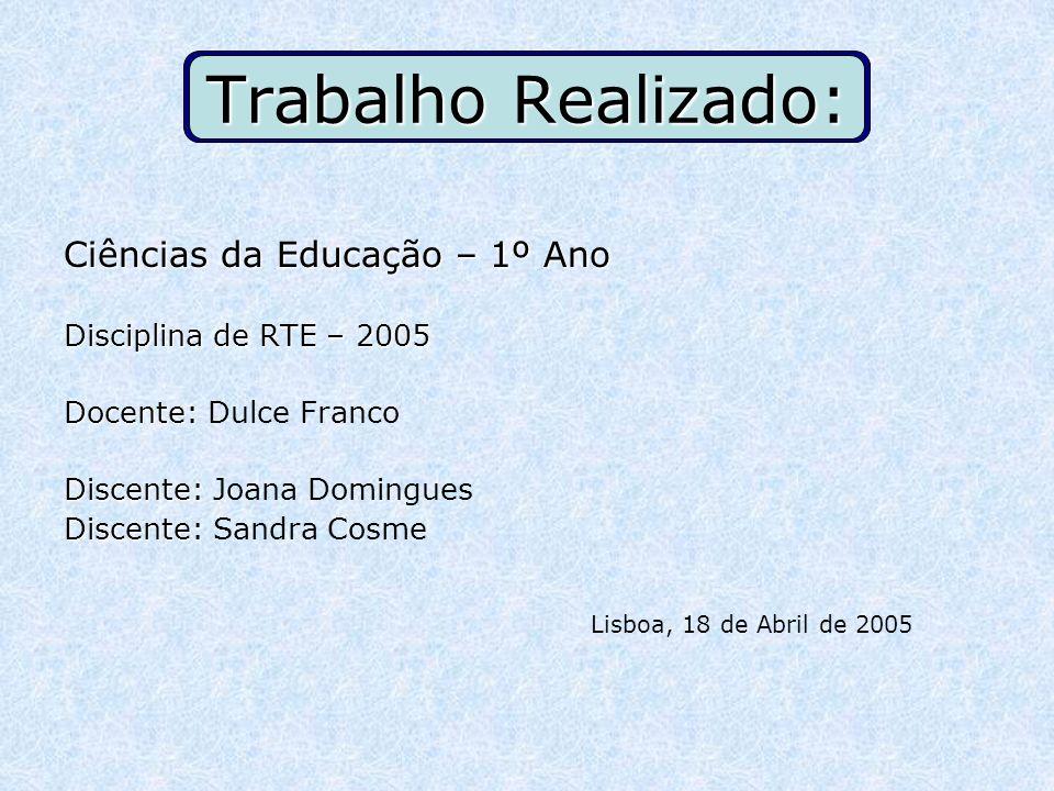 Trabalho Realizado: Ciências da Educação – 1º Ano Disciplina de RTE – 2005 Docente: Dulce Franco Discente: Joana Domingues Discente: Sandra Cosme Lisb