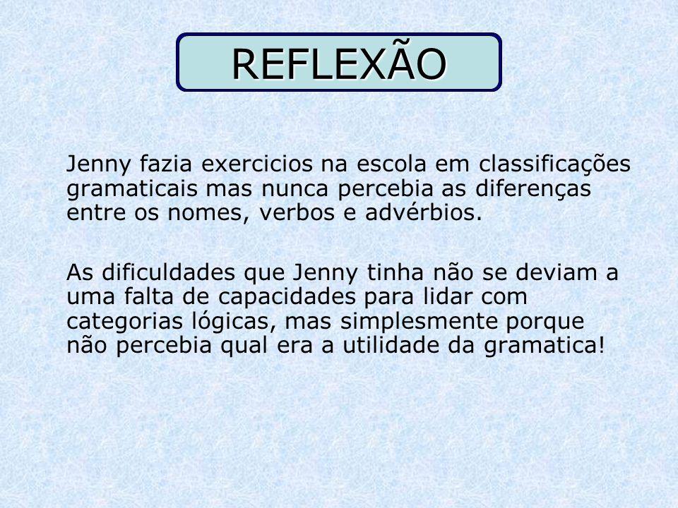 REFLEXÃO Jenny fazia exercicios na escola em classificações gramaticais mas nunca percebia as diferenças entre os nomes, verbos e advérbios. As dificu