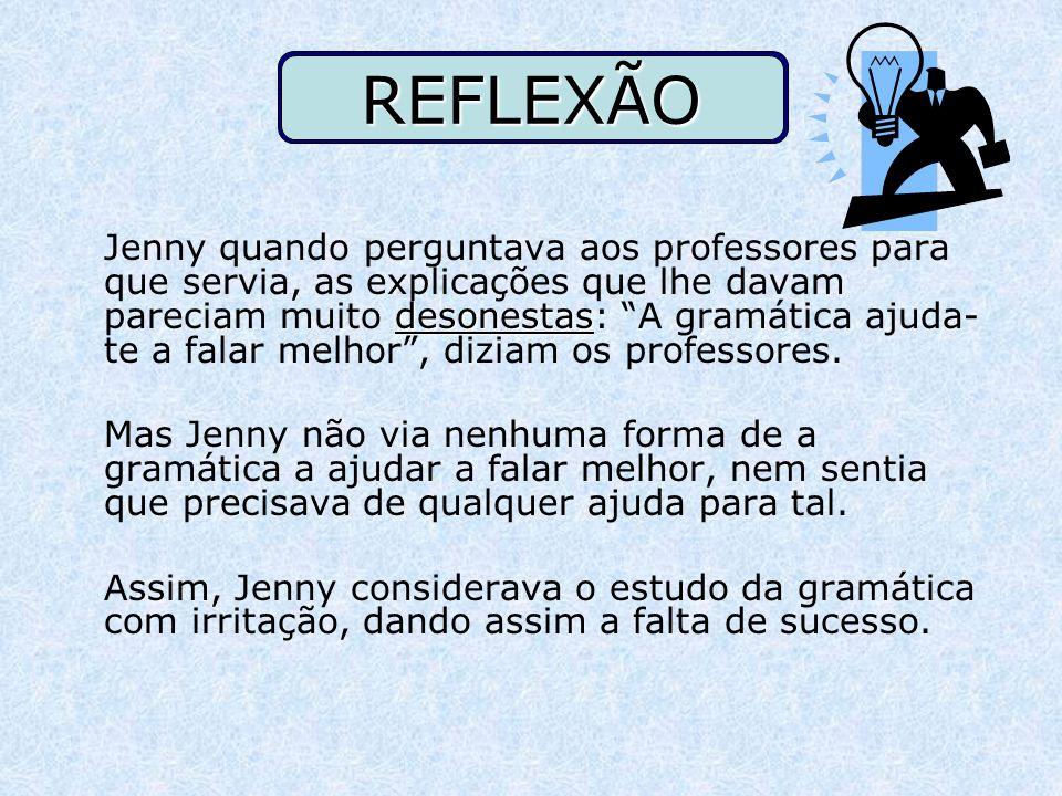REFLEXÃO desonestas Jenny quando perguntava aos professores para que servia, as explicações que lhe davam pareciam muito desonestas: A gramática ajuda