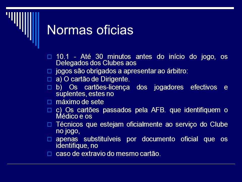 Normas oficias 10.1 - Até 30 minutos antes do início do jogo, os Delegados dos Clubes aos jogos são obrigados a apresentar ao árbitro: a) O cartão de