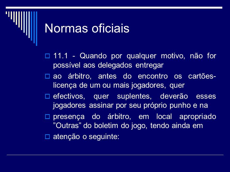 Normas oficiais 11.1 - Quando por qualquer motivo, não for possível aos delegados entregar ao árbitro, antes do encontro os cartões- licença de um ou