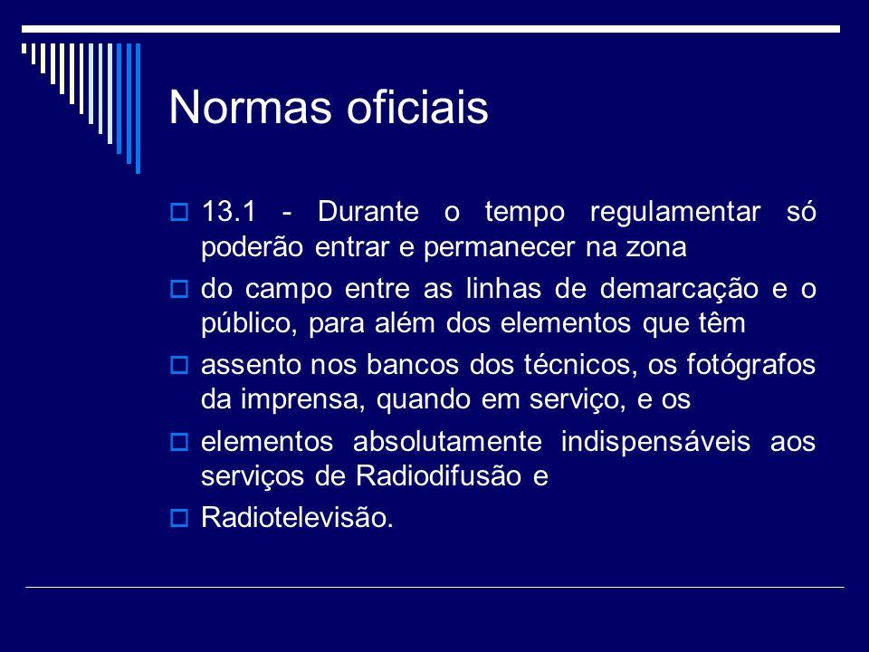 Normas oficiais 13.1 - Durante o tempo regulamentar só poderão entrar e permanecer na zona do campo entre as linhas de demarcação e o público, para al