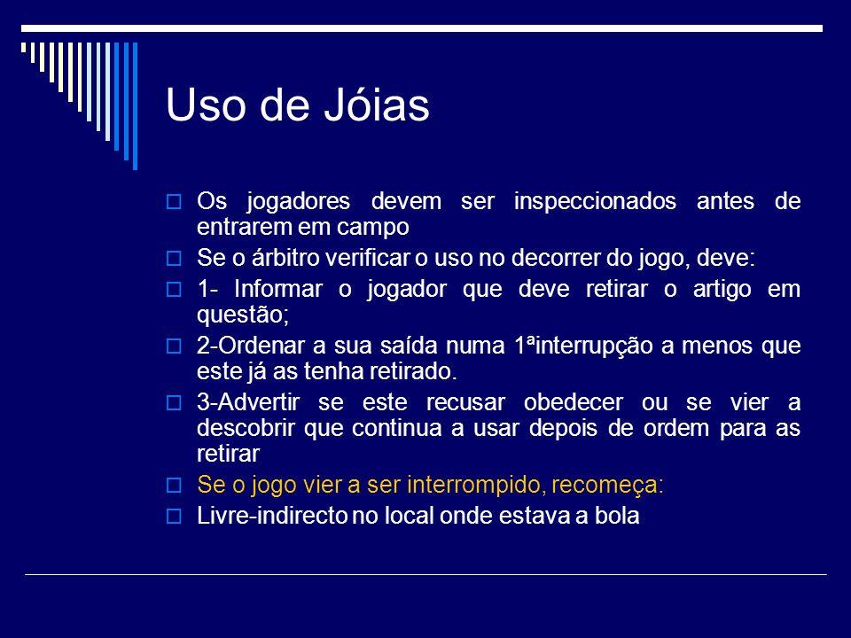 Uso de Jóias Os jogadores devem ser inspeccionados antes de entrarem em campo Se o árbitro verificar o uso no decorrer do jogo, deve: 1- Informar o jo