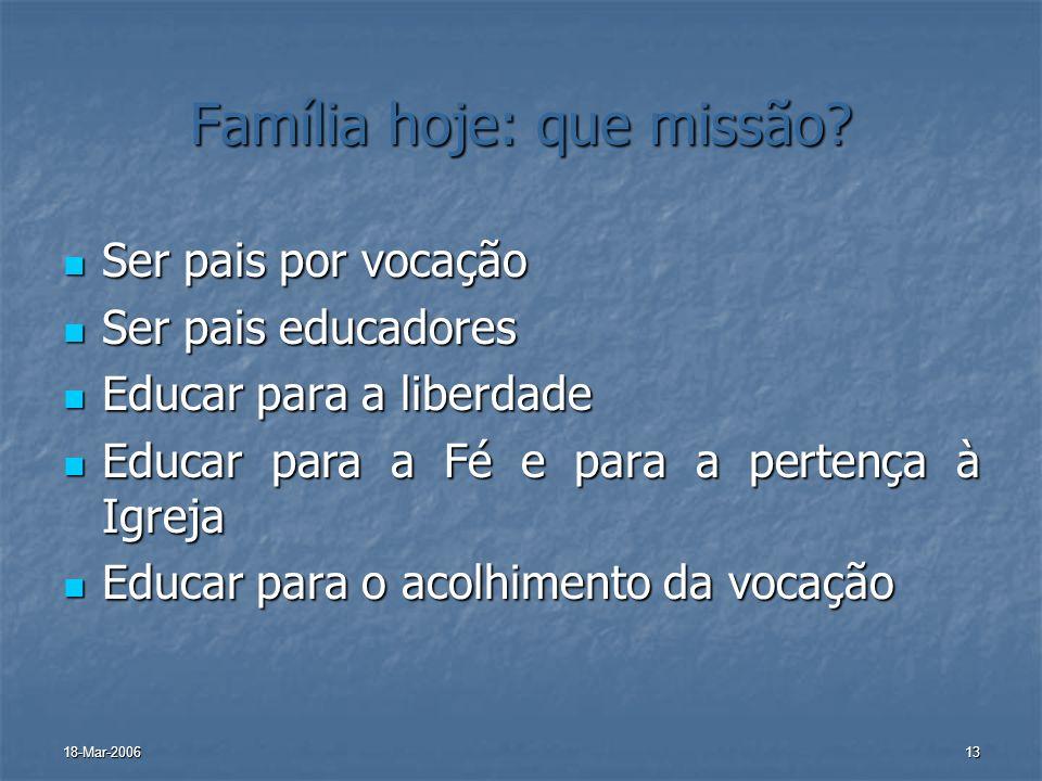 18-Mar-200613 Família hoje: que missão? Ser pais por vocação Ser pais por vocação Ser pais educadores Ser pais educadores Educar para a liberdade Educ