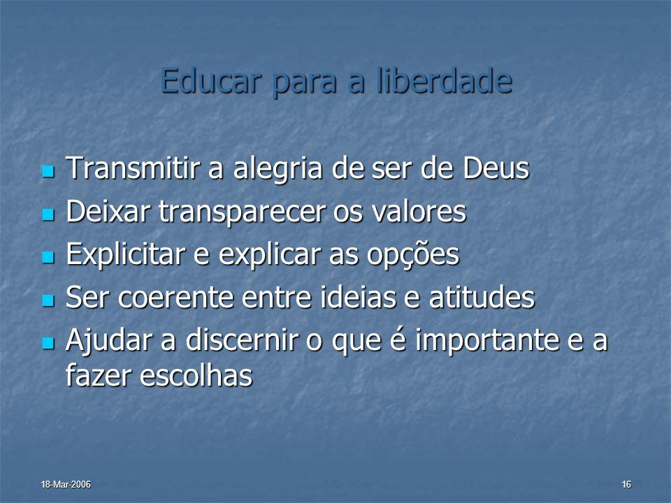 18-Mar-200616 Educar para a liberdade Transmitir a alegria de ser de Deus Transmitir a alegria de ser de Deus Deixar transparecer os valores Deixar tr