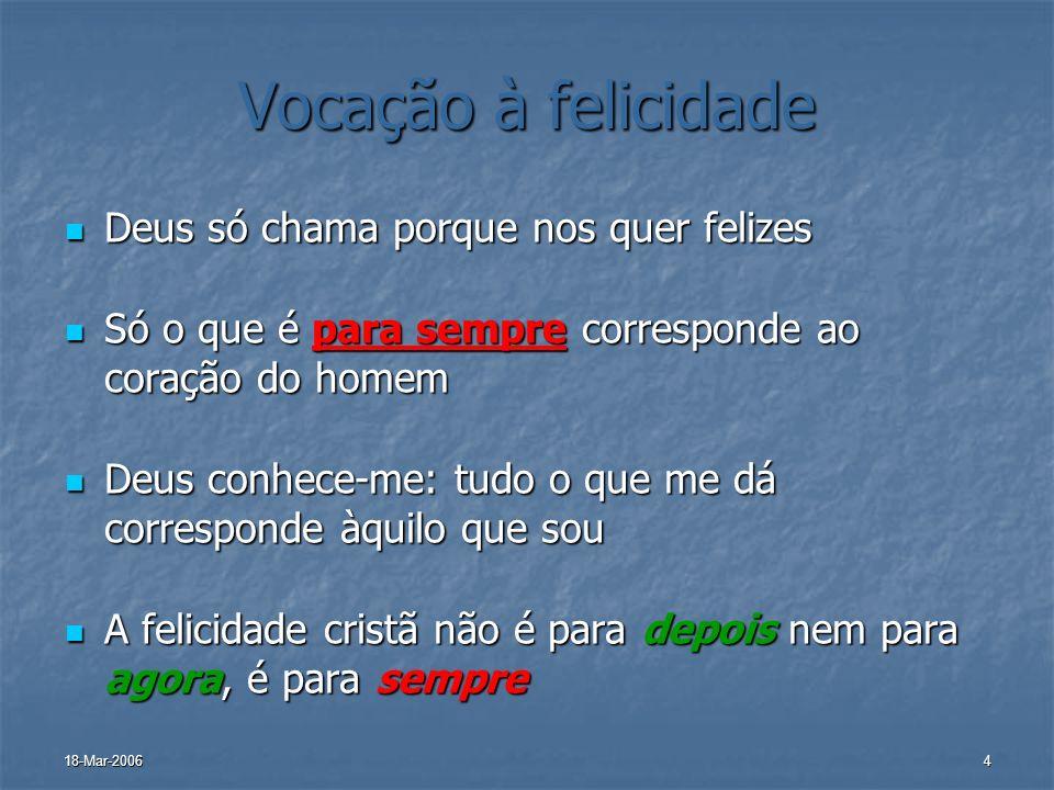 18-Mar-20064 Vocação à felicidade Deus só chama porque nos quer felizes Deus só chama porque nos quer felizes Só o que é para sempre corresponde ao co
