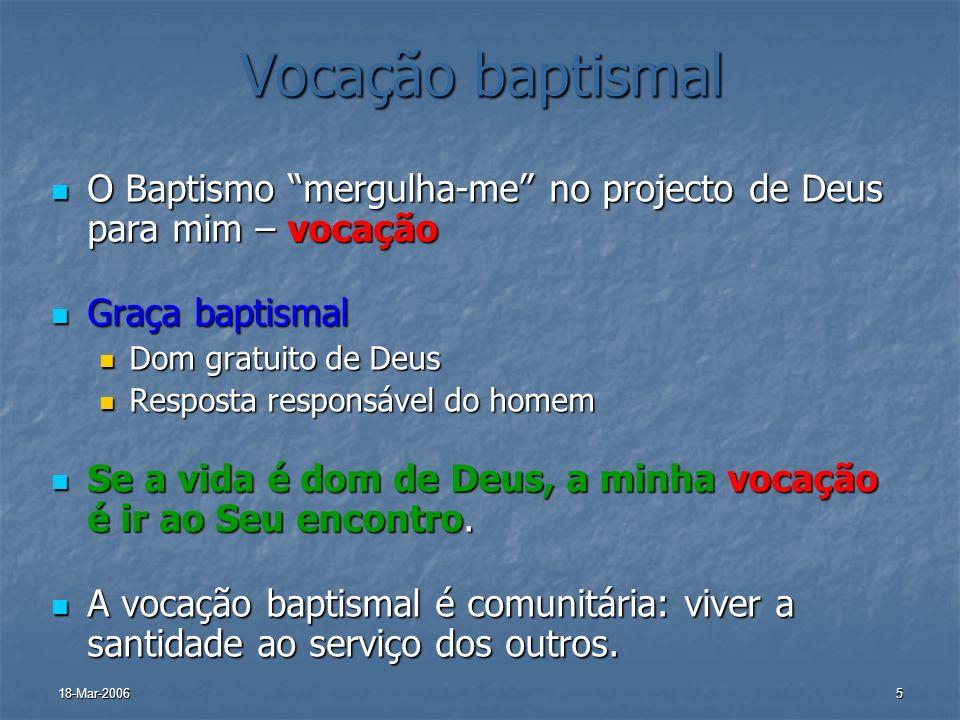 18-Mar-20065 Vocação baptismal O Baptismo mergulha-me no projecto de Deus para mim – vocação O Baptismo mergulha-me no projecto de Deus para mim – voc