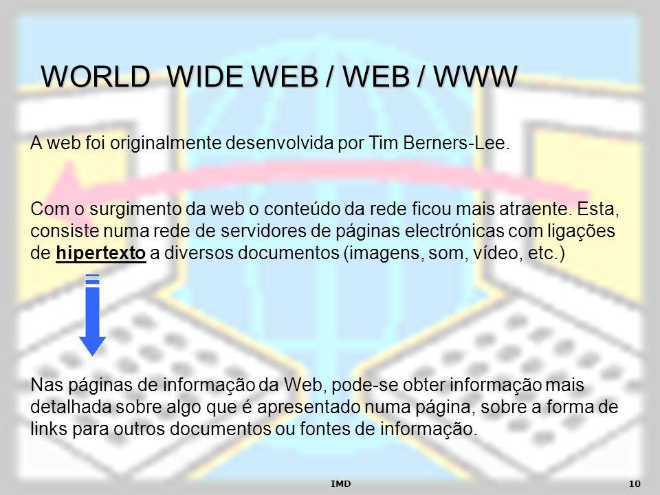 IMD10 WORLD WIDE WEB / WEB / WWW A web foi originalmente desenvolvida por Tim Berners-Lee. Com o surgimento da web o conteúdo da rede ficou mais atrae