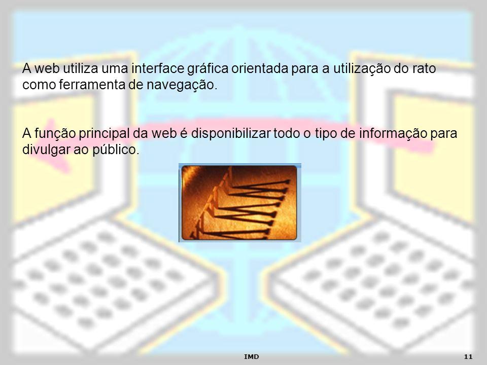 IMD11 A web utiliza uma interface gráfica orientada para a utilização do rato como ferramenta de navegação. A função principal da web é disponibilizar