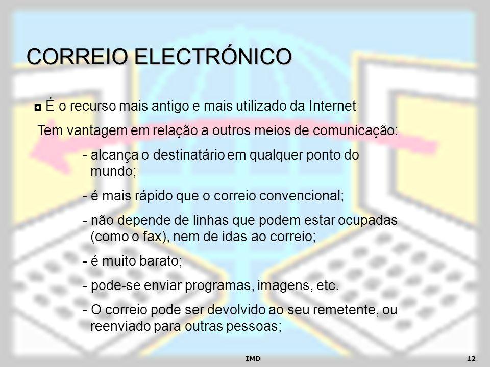 IMD12 CORREIO ELECTRÓNICO É o recurso mais antigo e mais utilizado da Internet Tem vantagem em relação a outros meios de comunicação: - alcança o dest