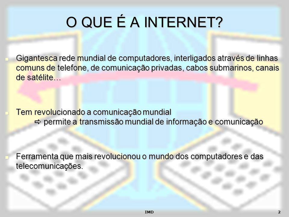 IMD2 O QUE É A INTERNET? Gigantesca rede mundial de computadores, interligados através de linhas comuns de telefone, de comunicação privadas, cabos su