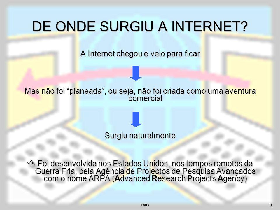 IMD3 DE ONDE SURGIU A INTERNET? A Internet chegou e veio para ficar Mas não foi planeada, ou seja, não foi criada como uma aventura comercial Surgiu n