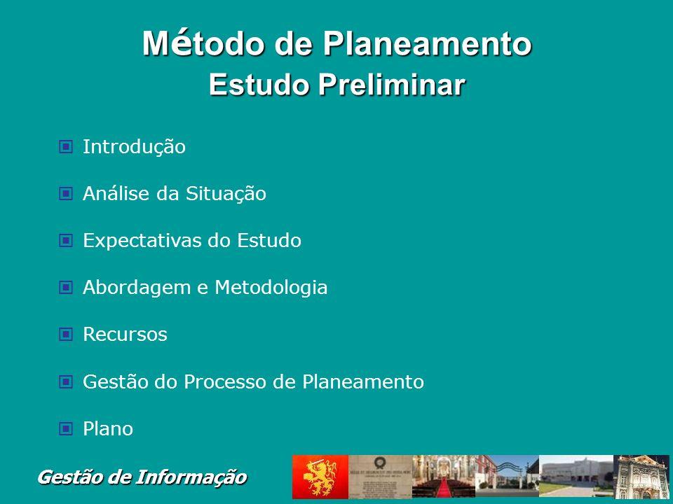 Gestão de Informação M é todo de Planeamento Estudo Preliminar Introdução Análise da Situação Expectativas do Estudo Abordagem e Metodologia Recursos