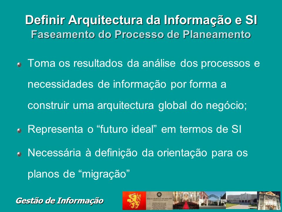 Gestão de Informação Definir Arquitectura da Informação e SI Faseamento do Processo de Planeamento Toma os resultados da análise dos processos e neces