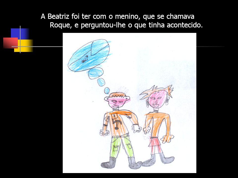 A Beatriz foi ter com o menino, que se chamava Roque, e perguntou-lhe o que tinha acontecido.