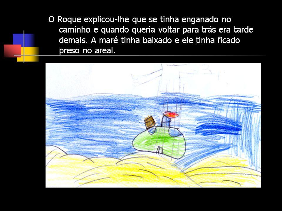 O Roque explicou-lhe que se tinha enganado no caminho e quando queria voltar para trás era tarde demais. A maré tinha baixado e ele tinha ficado preso