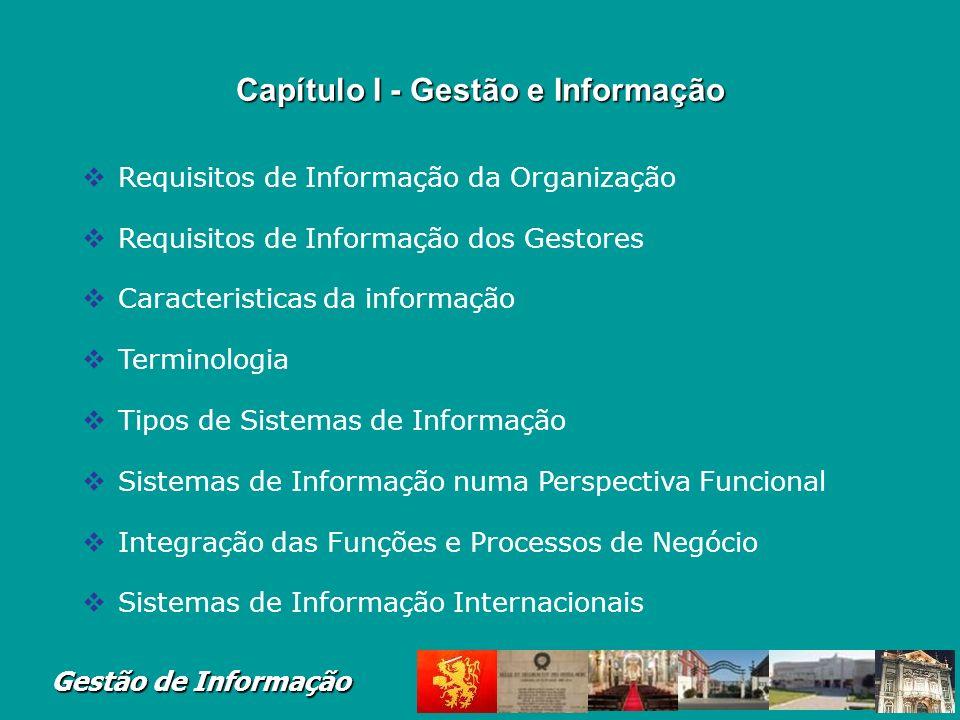 Gestão de Informação Capítulo I - Gestão e Informação Requisitos de Informação da Organização Requisitos de Informação dos Gestores Caracteristicas da informação Terminologia Tipos de Sistemas de Informação Sistemas de Informação numa Perspectiva Funcional Integração das Funções e Processos de Negócio Sistemas de Informação Internacionais