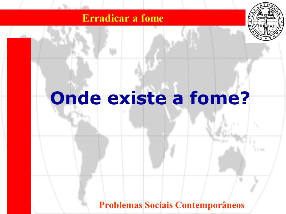 Erradicar a fome Problemas Sociais Contemporâneos Onde existe a fome?