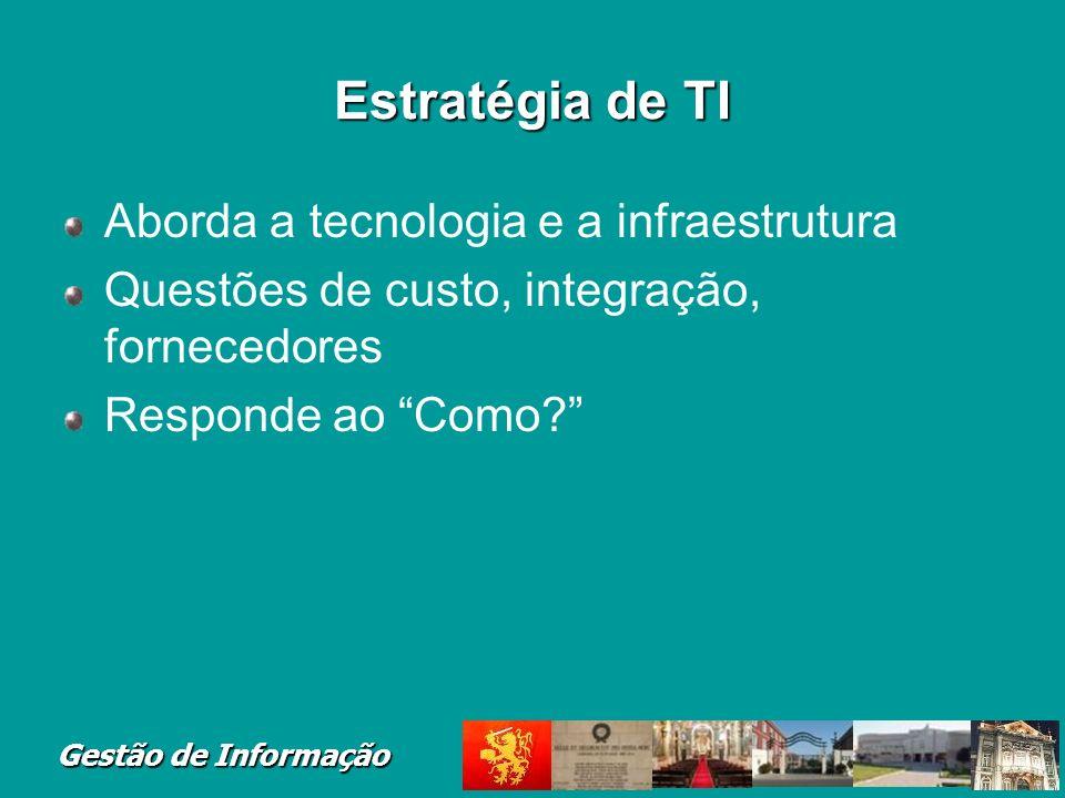Gestão de Informação Estratégia de TI Aborda a tecnologia e a infraestrutura Questões de custo, integração, fornecedores Responde ao Como?