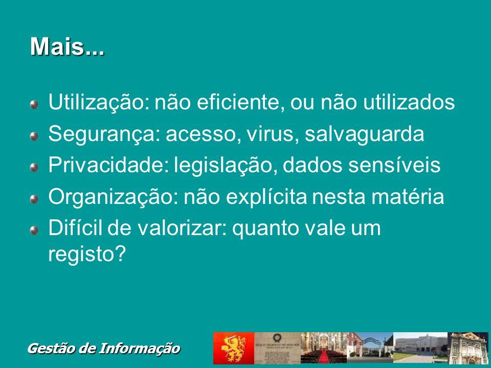Gestão de Informação Mais... Utilização: não eficiente, ou não utilizados Segurança: acesso, virus, salvaguarda Privacidade: legislação, dados sensíve