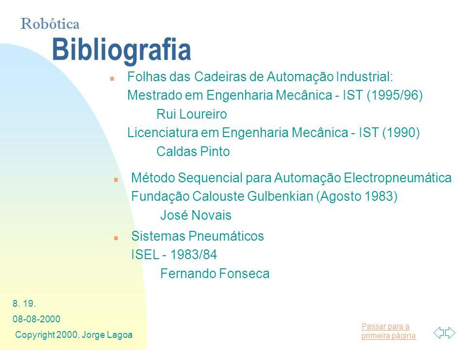 Passar para a primeira página Robótica 08-08-2000 Copyright 2000, Jorge Lagoa 8. 19. Bibliografia n Folhas das Cadeiras de Automação Industrial: Mestr