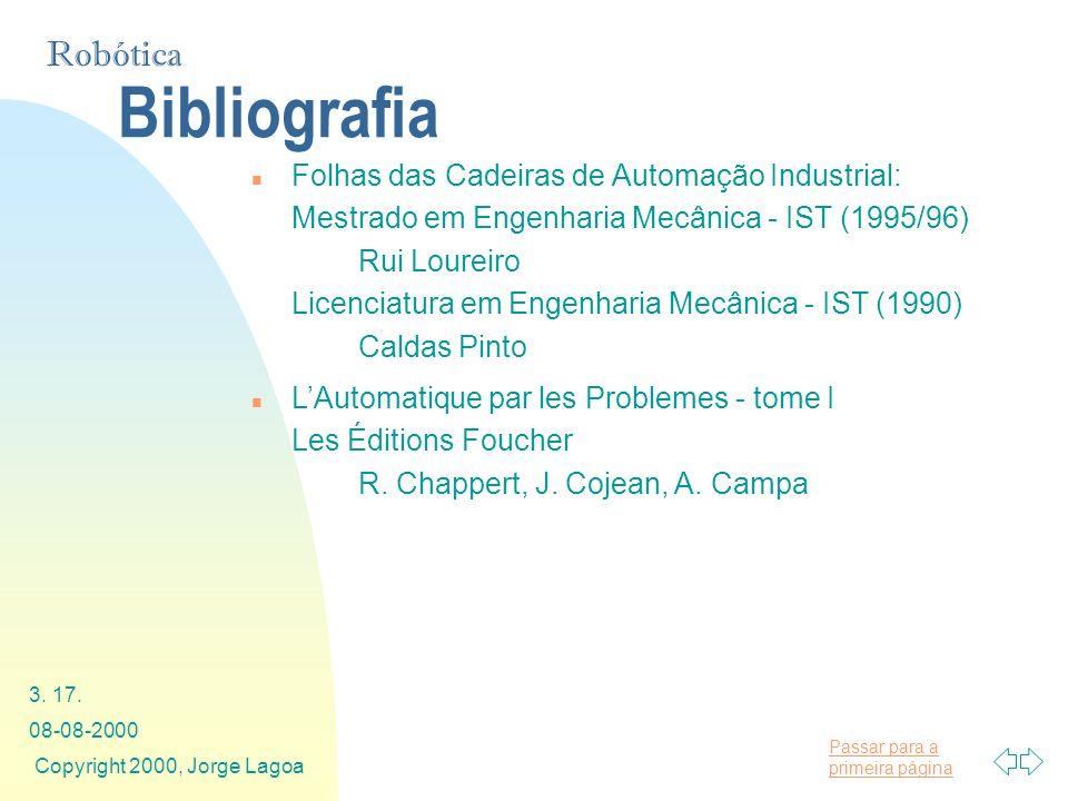 Passar para a primeira página Robótica 08-08-2000 Copyright 2000, Jorge Lagoa 3. 17. Bibliografia n Folhas das Cadeiras de Automação Industrial: Mestr