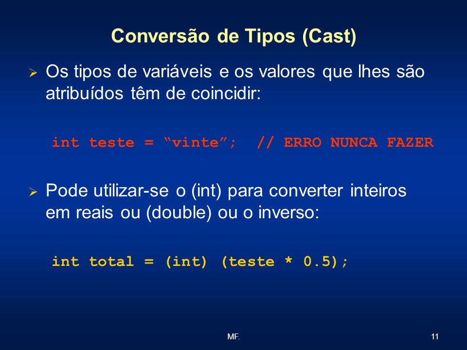 11MF. Conversão de Tipos (Cast) Os tipos de variáveis e os valores que lhes são atribuídos têm de coincidir: int teste = vinte; // ERRO NUNCA FAZER Po