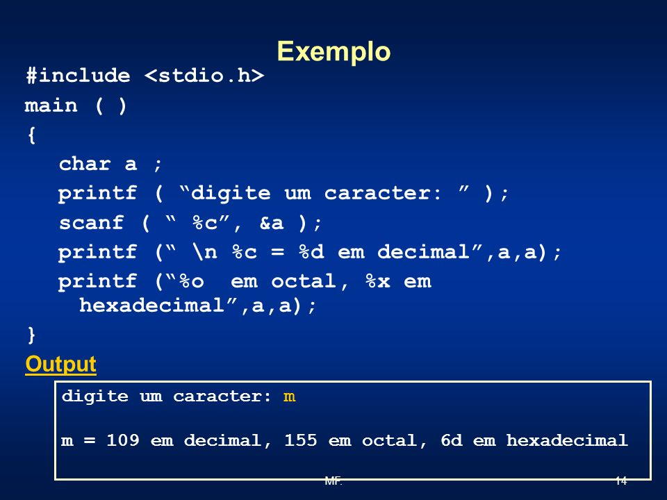 14MF. Exemplo #include main ( ) { char a ; printf ( digite um caracter: ); scanf ( %c, &a ); printf ( \n %c = %d em decimal,a,a); printf (%o em octal,