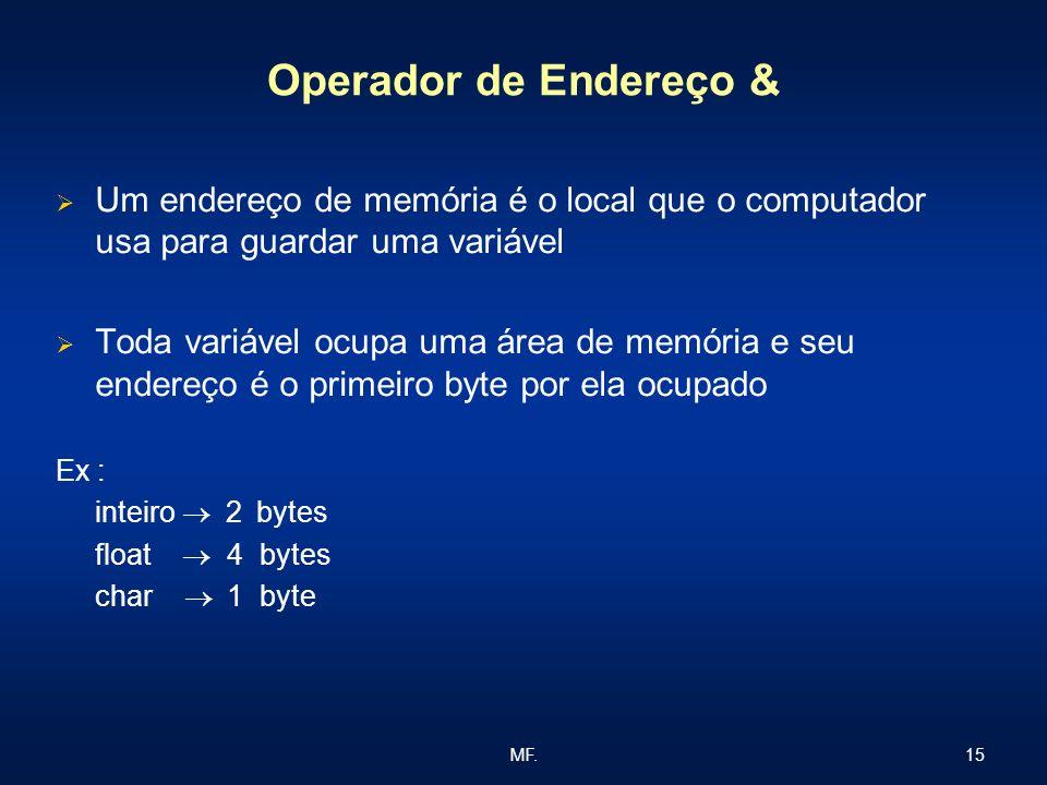 15MF. Operador de Endereço & Um endereço de memória é o local que o computador usa para guardar uma variável Toda variável ocupa uma área de memória e