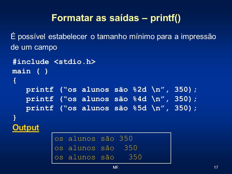 17MF. Formatar as saídas – printf() É possível estabelecer o tamanho mínimo para a impressão de um campo #include main ( ) { printf (os alunos são %2d