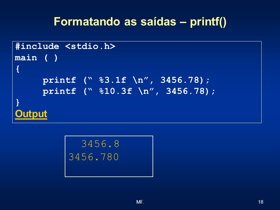 18MF. Formatando as saídas – printf() #include main ( ) { printf ( %3.1f \n, 3456.78); printf ( %10.3f \n, 3456.78); } Output 3456.8 3456.780