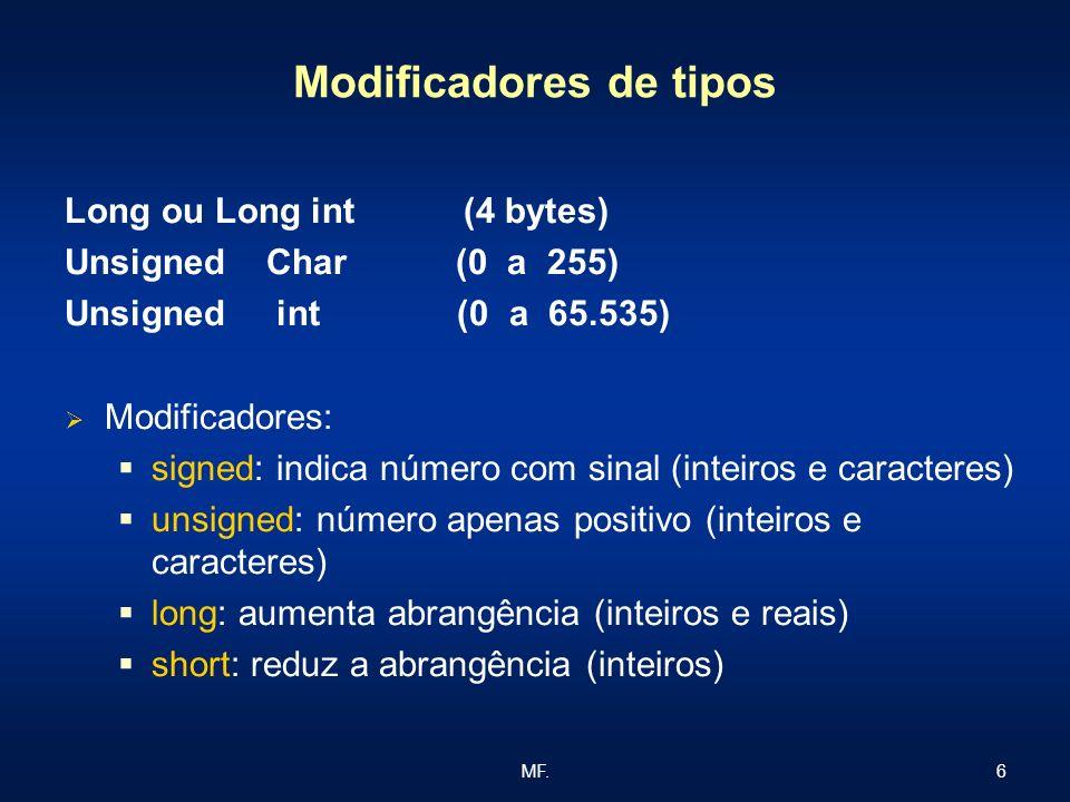 6MF. Modificadores de tipos Long ou Long int (4 bytes) Unsigned Char (0 a 255) Unsigned int (0 a 65.535) Modificadores: signed: indica número com sina