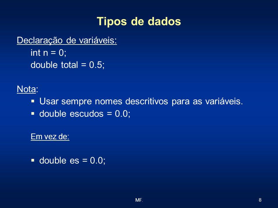 8MF. Tipos de dados Declaração de variáveis: int n = 0; double total = 0.5; Nota: Usar sempre nomes descritivos para as variáveis. double escudos = 0.