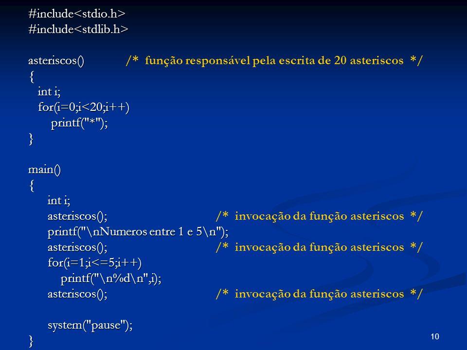 10 #include<stdio.h>#include<stdlib.h> asteriscos() asteriscos() /* função responsável pela escrita de 20 asteriscos */{ int i; int i; for(i=0;i<20;i+