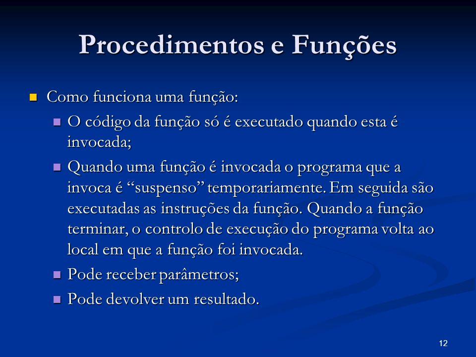 12 Procedimentos e Funções Como funciona uma função: Como funciona uma função: O código da função só é executado quando esta é invocada; O código da f